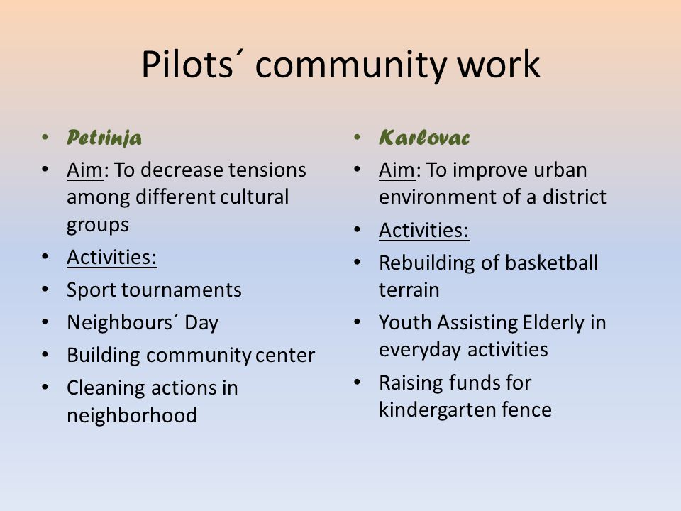 Pilots´ community work Petrinja Aim: To decrease tensions among different cultural groups Activities: Sport tournaments Neighbours´ Day Building commu