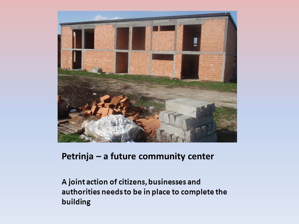 Petrinja – a future community center A joint action of citizens, businesses and authorities needs to be in place to complete the building