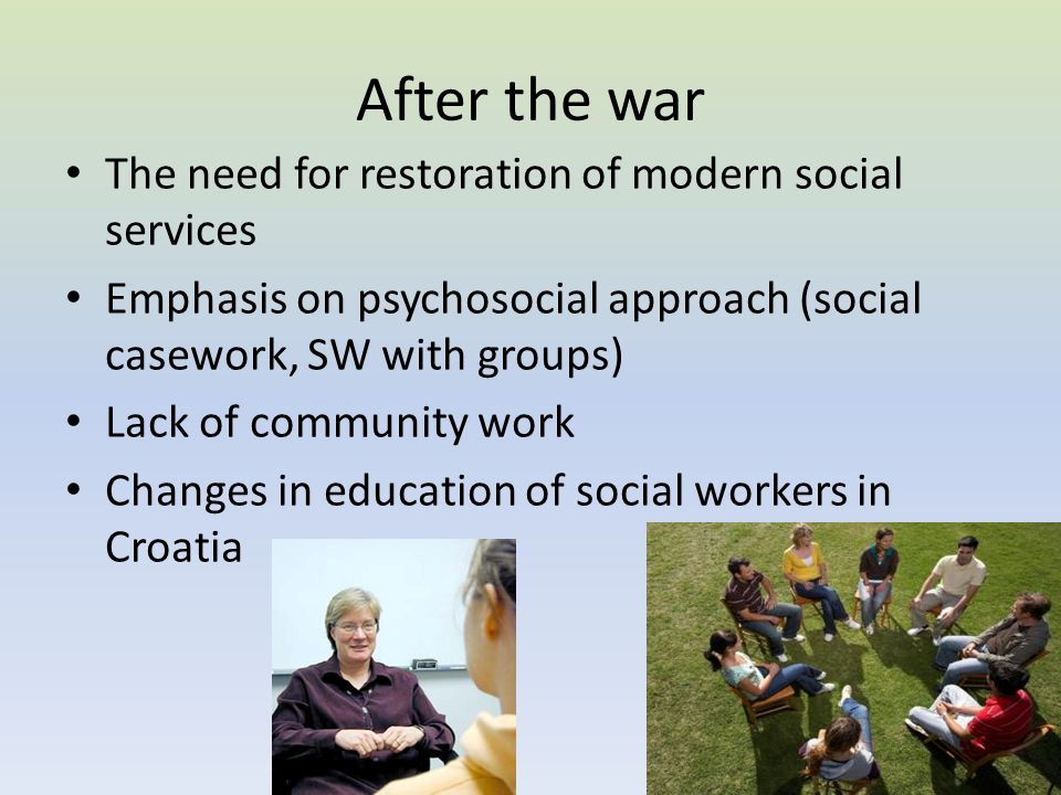 After the war The need for restoration of modern social services Emphasis on psychosocial approach (social casework, SW with groups) Lack of community