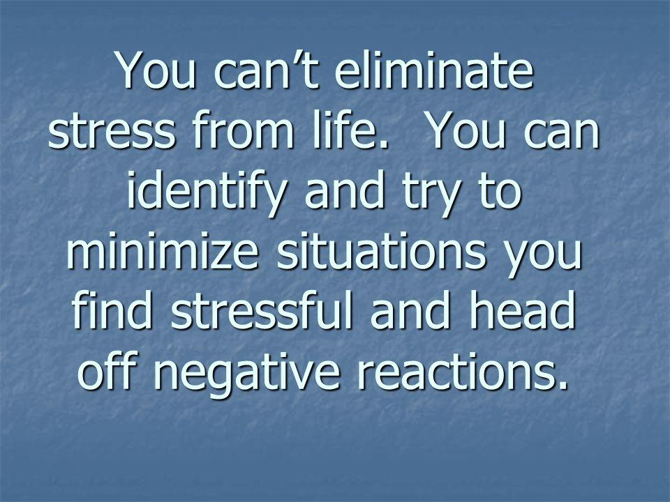 You cant eliminate stress from life.