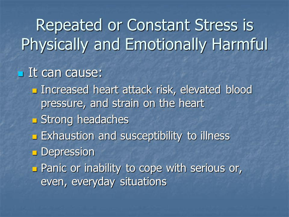 Repeated or Constant Stress is Physically and Emotionally Harmful It can cause: It can cause: Increased heart attack risk, elevated blood pressure, and strain on the heart Increased heart attack risk, elevated blood pressure, and strain on the heart Strong headaches Strong headaches Exhaustion and susceptibility to illness Exhaustion and susceptibility to illness Depression Depression Panic or inability to cope with serious or, even, everyday situations Panic or inability to cope with serious or, even, everyday situations