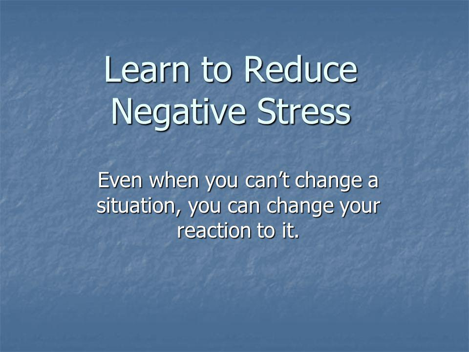 Learn to Reduce Negative Stress Even when you cant change a situation, you can change your reaction to it.