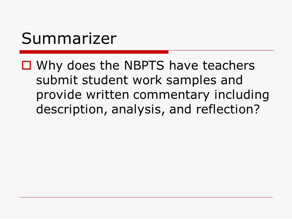 Summarizer Why does the NBPTS have teachers submit student work samples and provide written commentary including description, analysis, and reflection