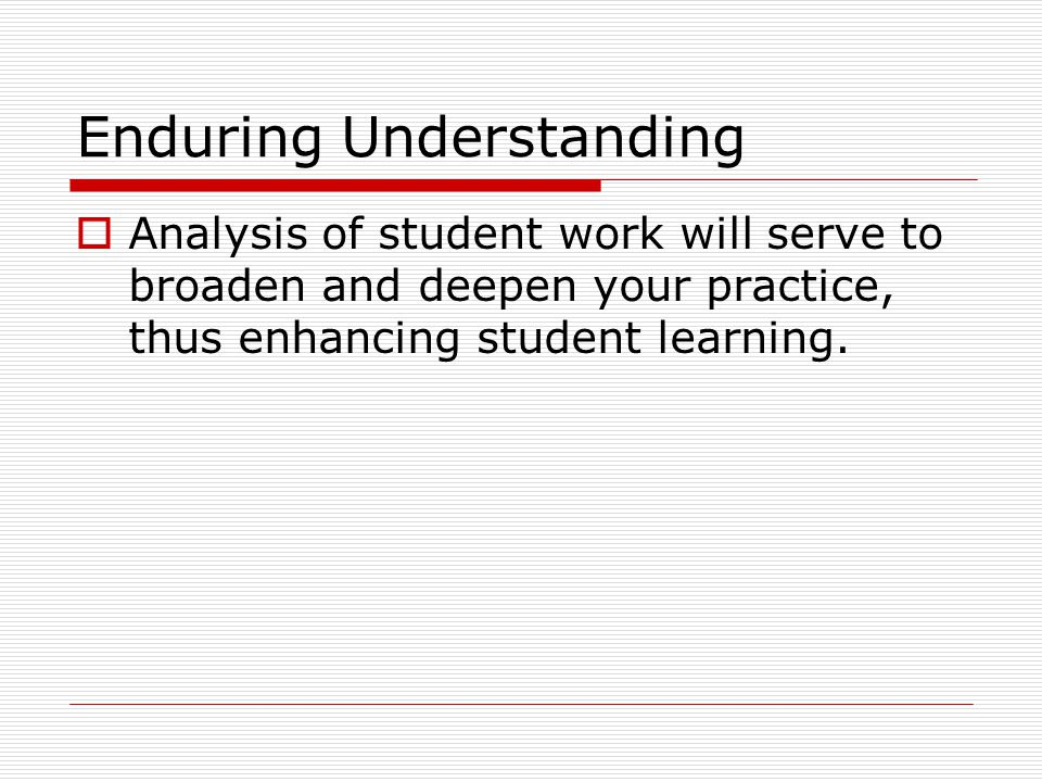Enduring Understanding Analysis of student work will serve to broaden and deepen your practice, thus enhancing student learning.