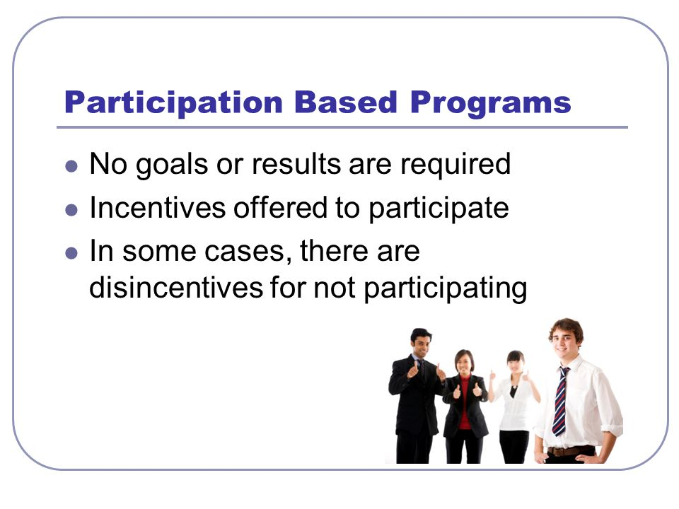 Participation Based Programs No goals or results are required Incentives offered to participate In some cases, there are disincentives for not partici