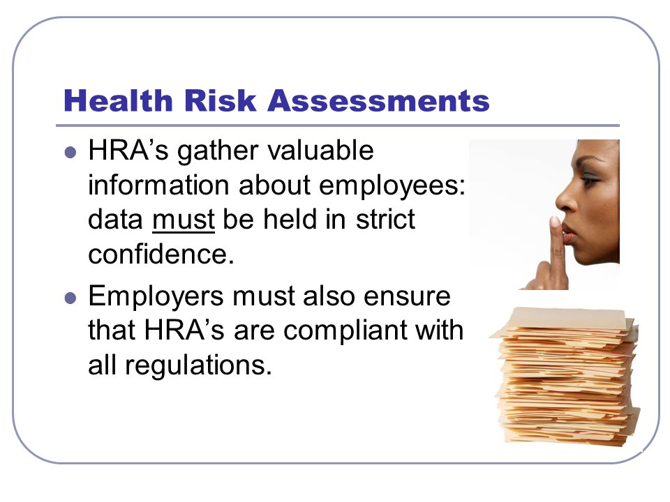 Health Risk Assessments HRAs gather valuable information about employees: data must be held in strict confidence. Employers must also ensure that HRAs