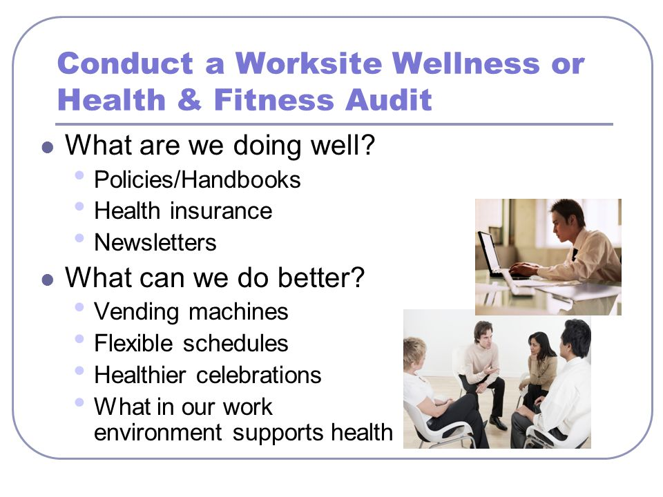 Conduct a Worksite Wellness or Health & Fitness Audit What are we doing well? Policies/Handbooks Health insurance Newsletters What can we do better? V