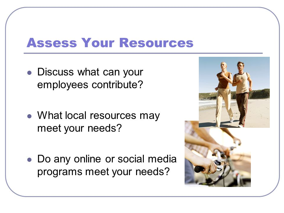 Assess Your Resources Discuss what can your employees contribute.