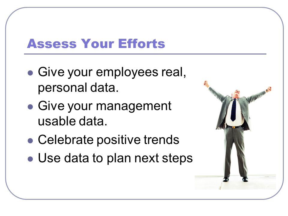 Assess Your Efforts Give your employees real, personal data. Give your management usable data. Celebrate positive trends Use data to plan next steps