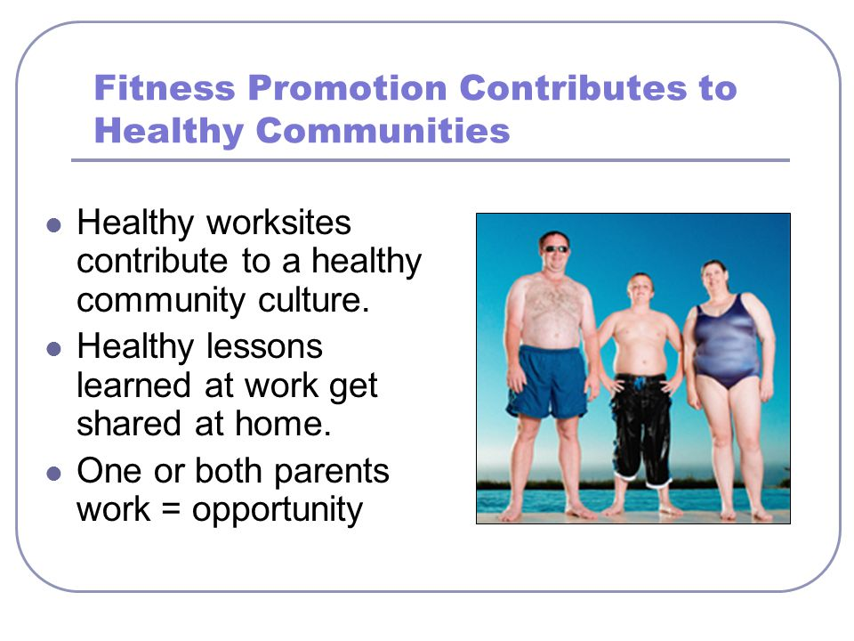 Fitness Promotion Contributes to Healthy Communities Healthy worksites contribute to a healthy community culture. Healthy lessons learned at work get