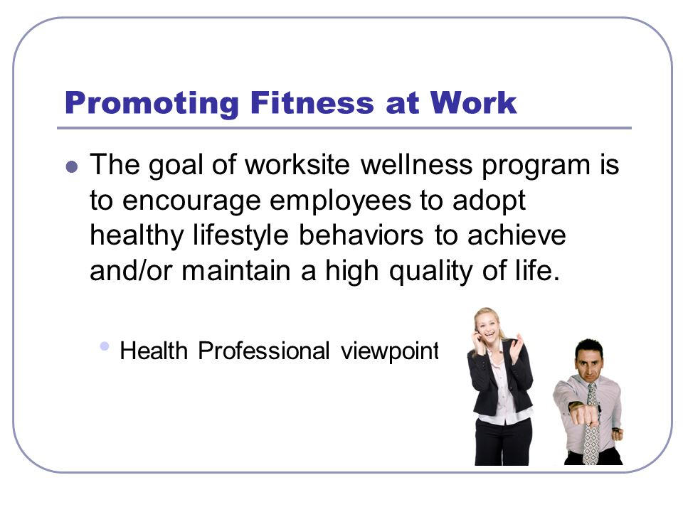 Promoting Fitness at Work The goal of worksite wellness program is to encourage employees to adopt healthy lifestyle behaviors to achieve and/or maint