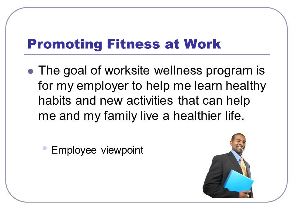 Promoting Fitness at Work The goal of worksite wellness program is for my employer to help me learn healthy habits and new activities that can help me and my family live a healthier life.