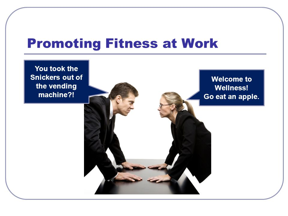 Promoting Fitness at Work You took the Snickers out of the vending machine?! Welcome to Wellness! Go eat an apple.