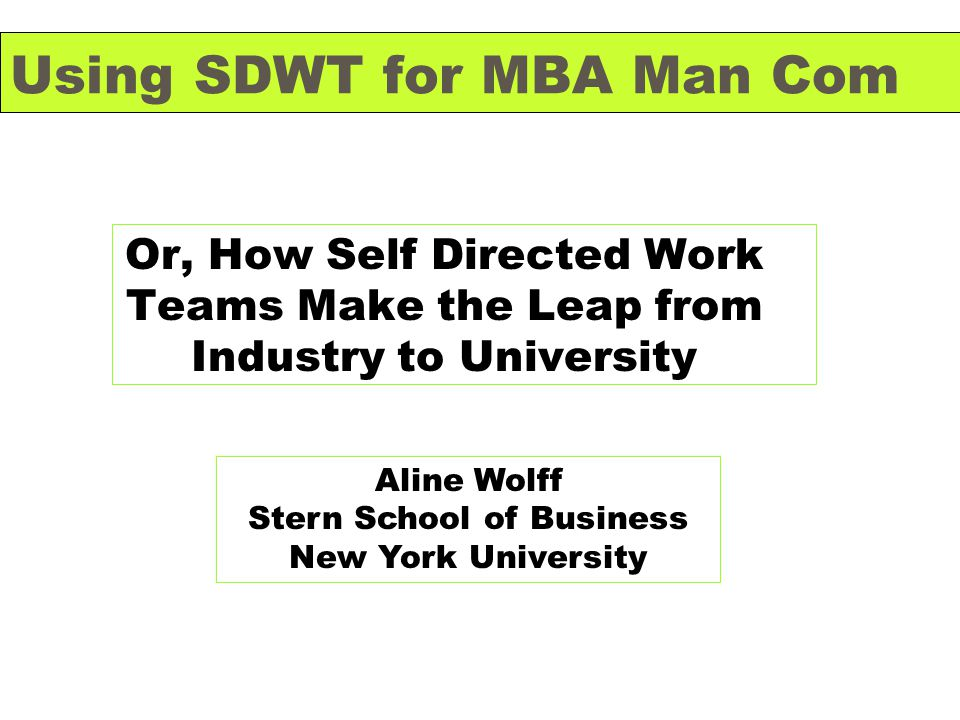 Using SDWT for MBA Man Com Or, How Self Directed Work Teams Make the Leap from Industry to University Aline Wolff Stern School of Business New York University