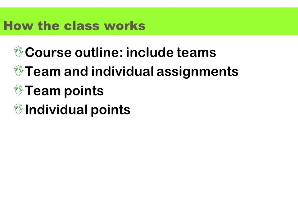 How the class works ICourse outline: include teams ITeam and individual assignments ITeam points IIndividual points