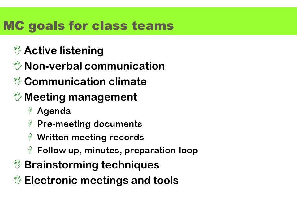 MC goals for class teams IActive listening INon-verbal communication ICommunication climate IMeeting management HAgenda HPre-meeting documents HWritten meeting records HFollow up, minutes, preparation loop IBrainstorming techniques IElectronic meetings and tools