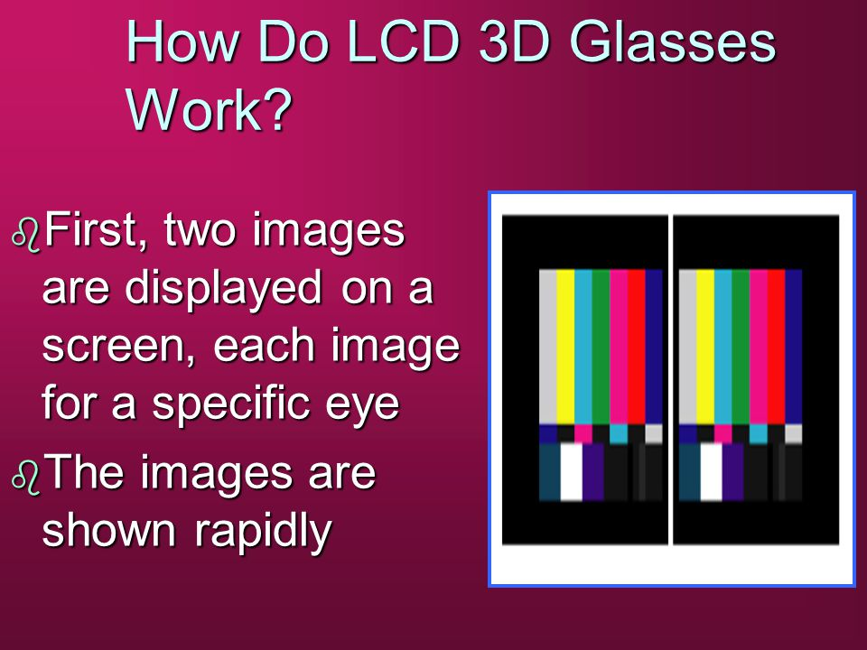 How Do LCD 3D Glasses Work? b First, two images are displayed on a screen, each image for a specific eye b The images are shown rapidly