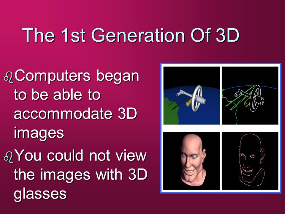 The 1st Generation Of 3D b Computers began to be able to accommodate 3D images b You could not view the images with 3D glasses