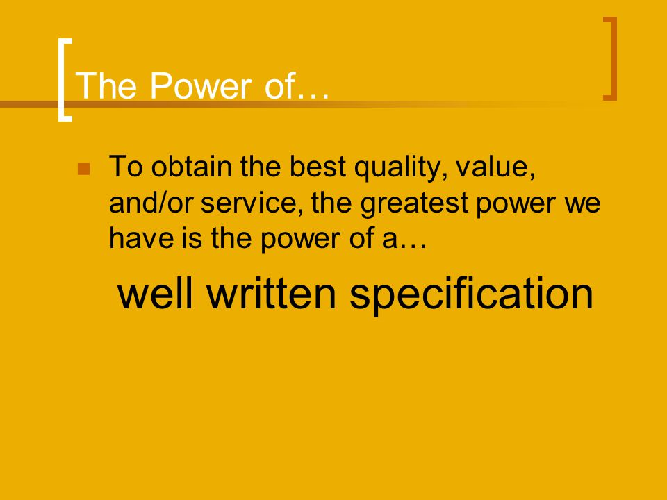 The Power of… To obtain the best quality, value, and/or service, the greatest power we have is the power of a… well written specification
