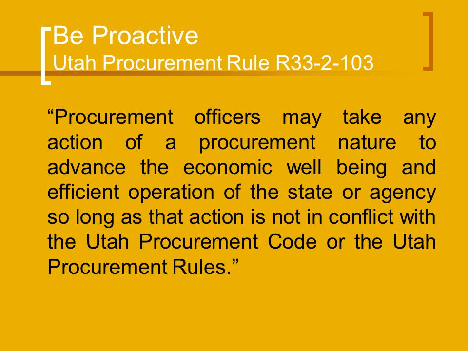 Be Proactive Utah Procurement Rule R33-2-103 Procurement officers may take any action of a procurement nature to advance the economic well being and efficient operation of the state or agency so long as that action is not in conflict with the Utah Procurement Code or the Utah Procurement Rules.