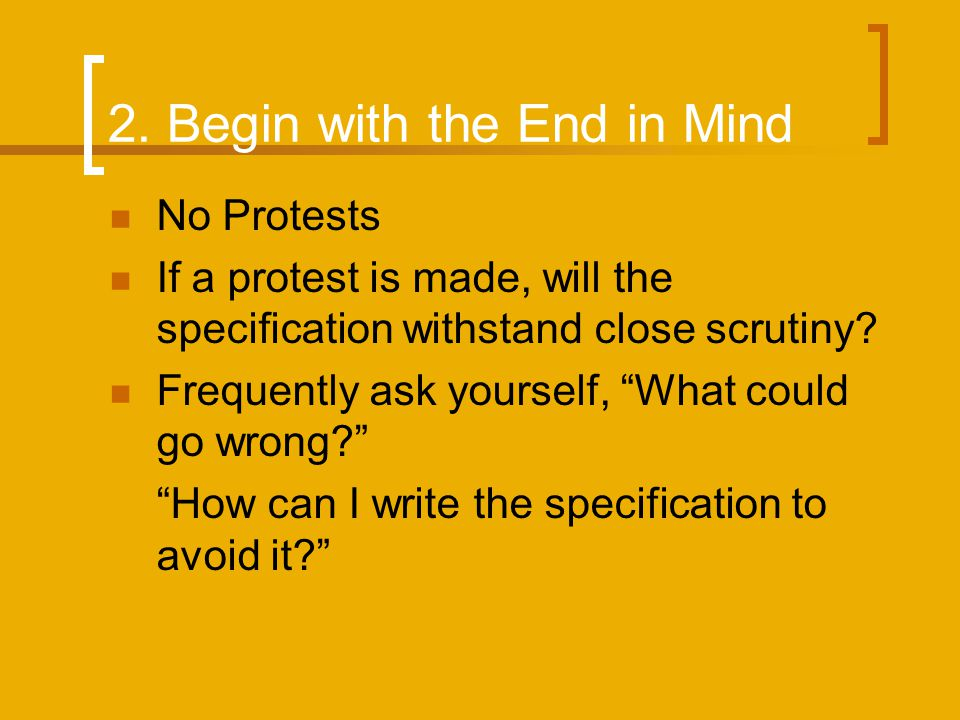 2. Begin with the End in Mind No Protests If a protest is made, will the specification withstand close scrutiny? Frequently ask yourself, What could g