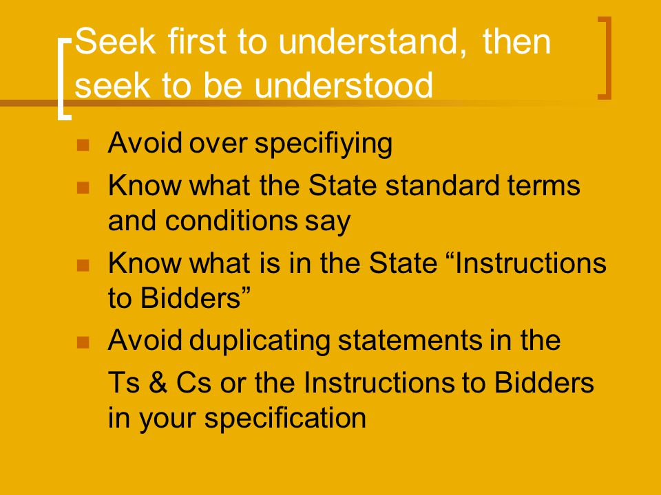 Seek first to understand, then seek to be understood Avoid over specifiying Know what the State standard terms and conditions say Know what is in the State Instructions to Bidders Avoid duplicating statements in the Ts & Cs or the Instructions to Bidders in your specification