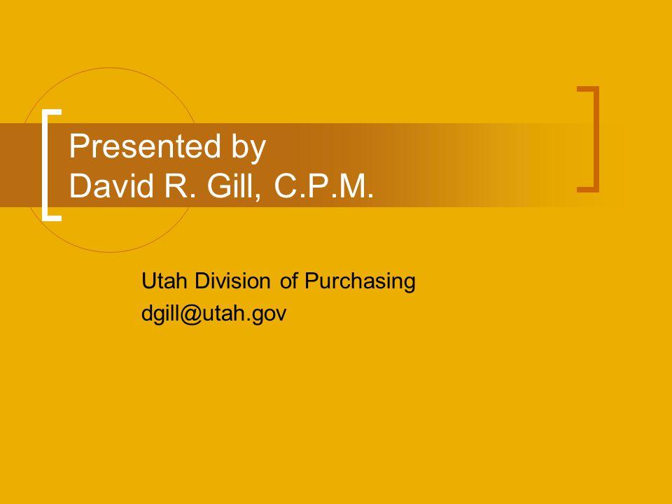 Presented by David R. Gill, C.P.M. Utah Division of Purchasing dgill@utah.gov