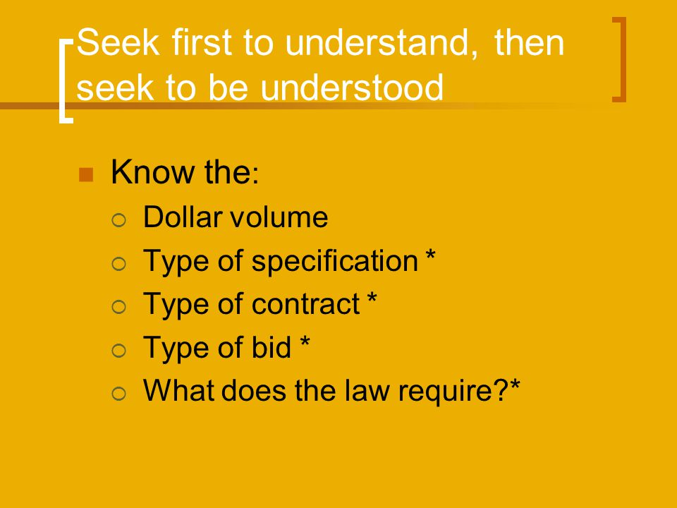 Seek first to understand, then seek to be understood Know the : Dollar volume Type of specification * Type of contract * Type of bid * What does the l