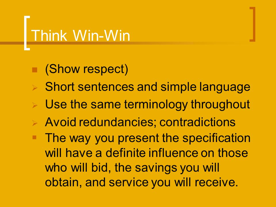 Think Win-Win (Show respect) Short sentences and simple language Use the same terminology throughout Avoid redundancies; contradictions The way you present the specification will have a definite influence on those who will bid, the savings you will obtain, and service you will receive.