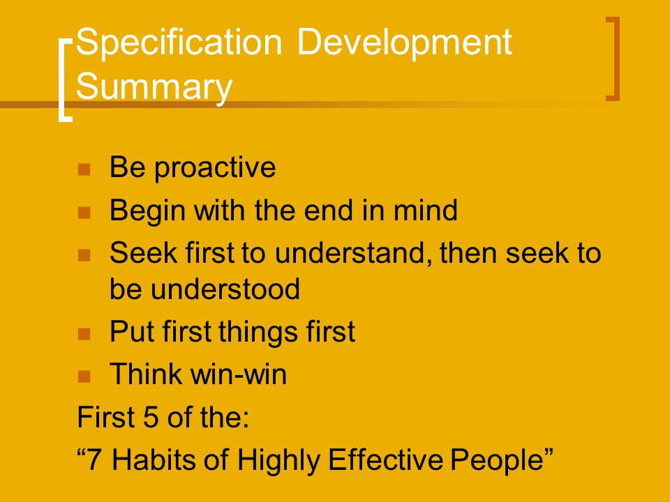 Specification Development Summary Be proactive Begin with the end in mind Seek first to understand, then seek to be understood Put first things first