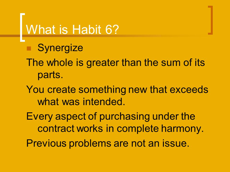 What is Habit 6? Synergize The whole is greater than the sum of its parts. You create something new that exceeds what was intended. Every aspect of pu