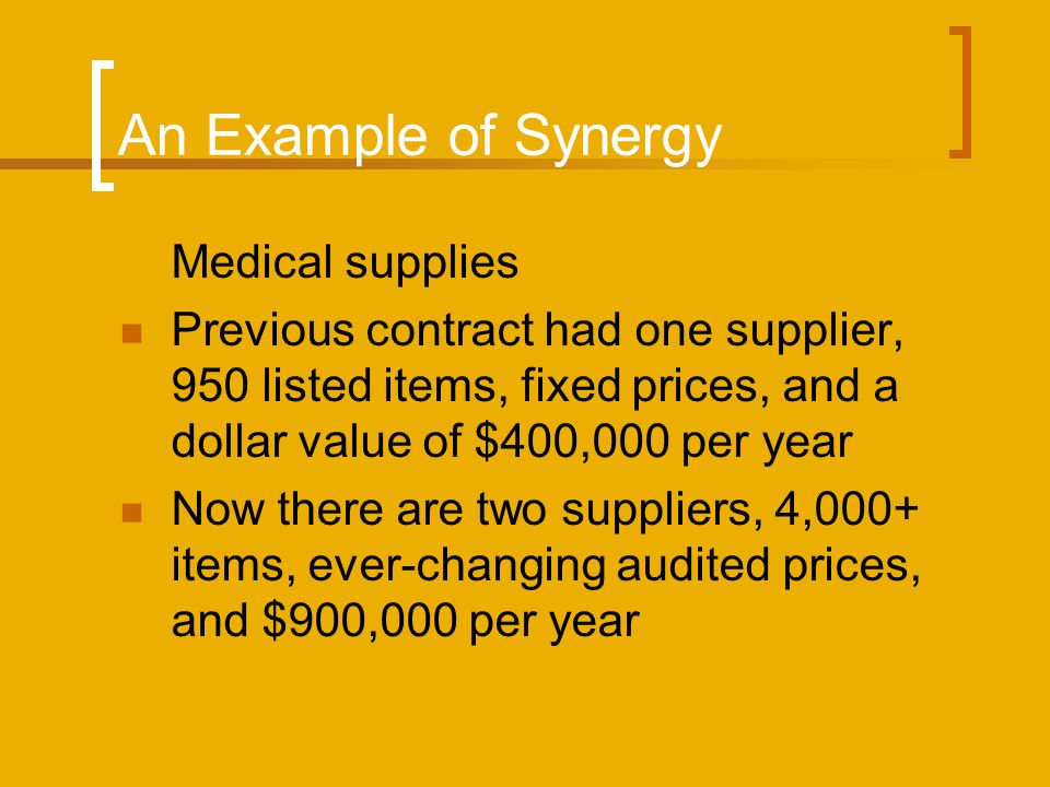 An Example of Synergy Medical supplies Previous contract had one supplier, 950 listed items, fixed prices, and a dollar value of $400,000 per year Now there are two suppliers, 4,000+ items, ever-changing audited prices, and $900,000 per year