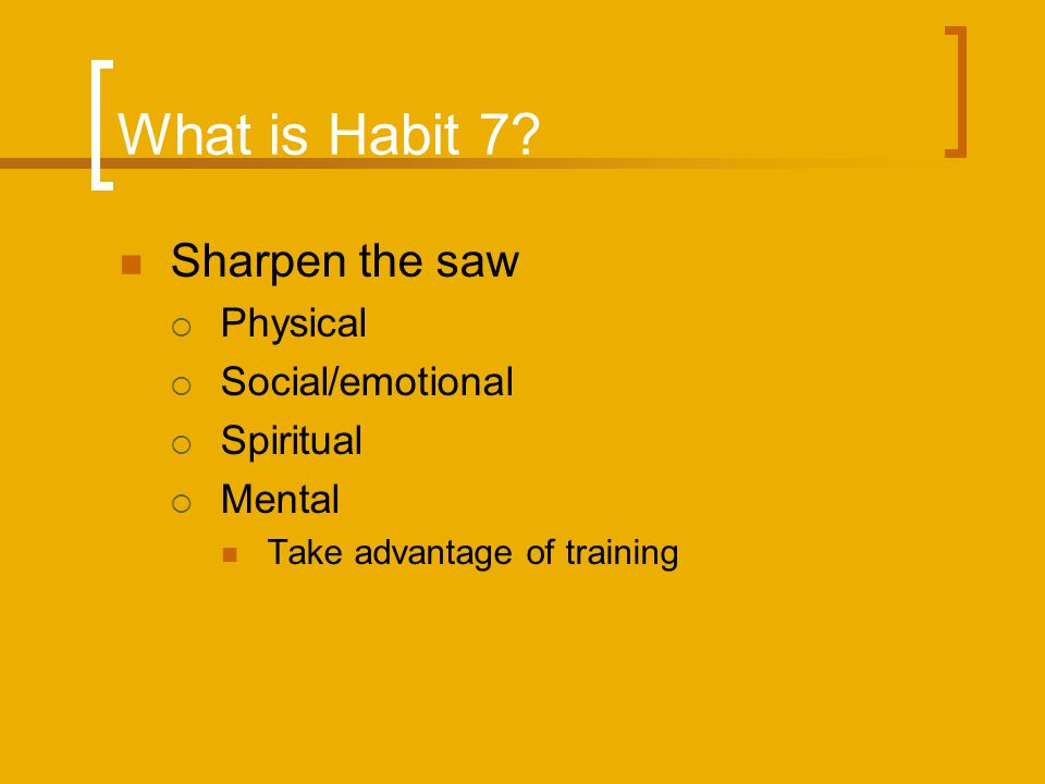 What is Habit 7? Sharpen the saw Physical Social/emotional Spiritual Mental Take advantage of training