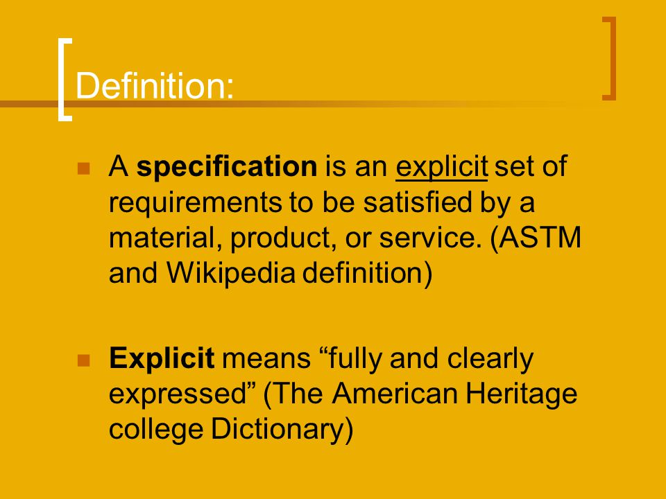 Definition: A specification is an explicit set of requirements to be satisfied by a material, product, or service. (ASTM and Wikipedia definition) Exp