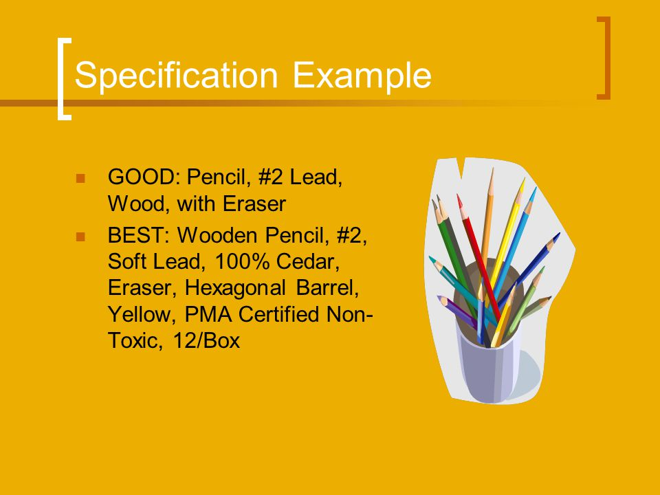 Specification Example GOOD: Pencil, #2 Lead, Wood, with Eraser BEST: Wooden Pencil, #2, Soft Lead, 100% Cedar, Eraser, Hexagonal Barrel, Yellow, PMA Certified Non- Toxic, 12/Box