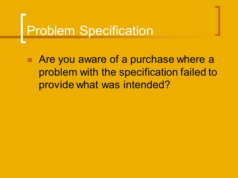 Problem Specification Are you aware of a purchase where a problem with the specification failed to provide what was intended