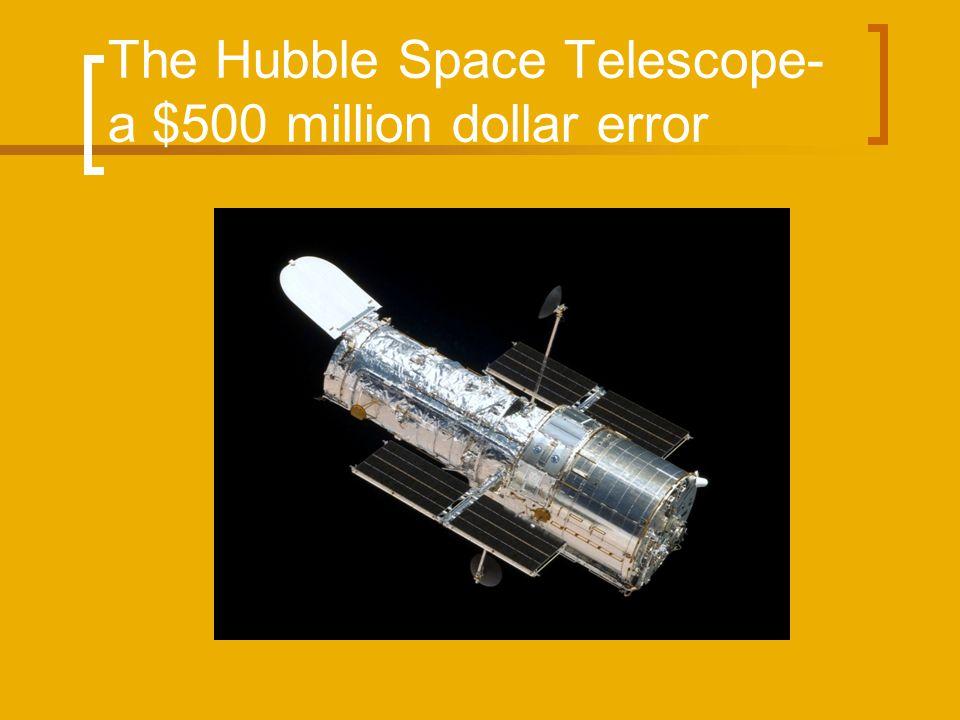 The Hubble Space Telescope- a $500 million dollar error