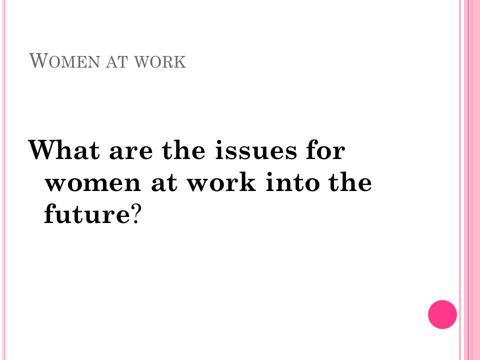 W OMEN AT WORK What are the issues for women at work into the future ?