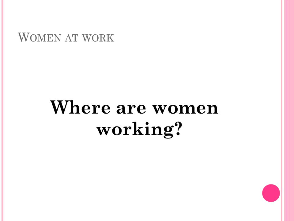 W OMEN AT WORK Where are women working?