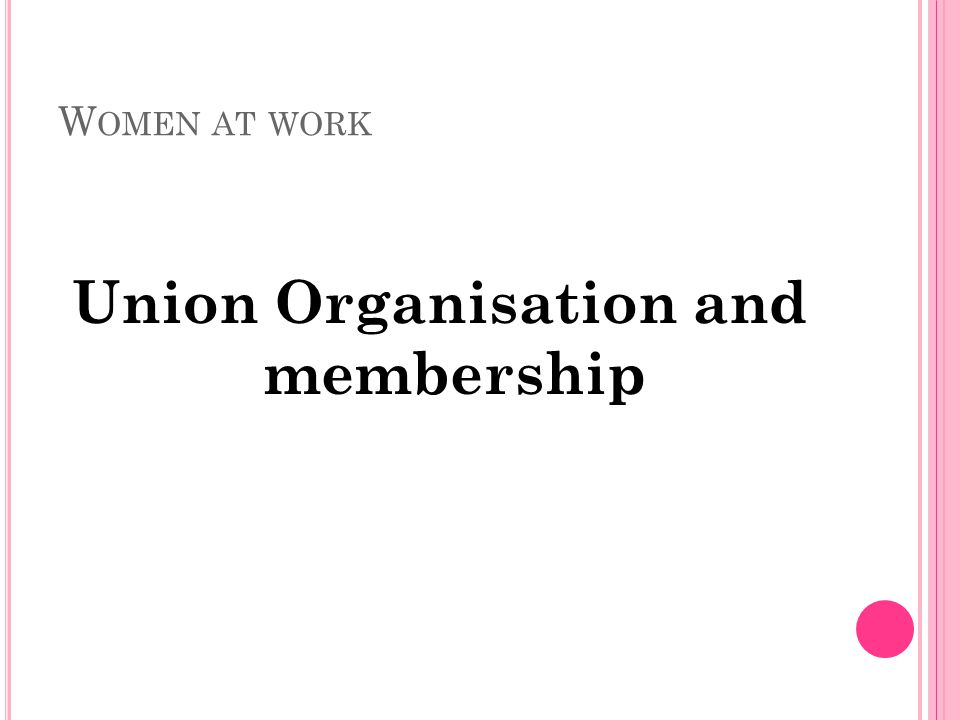 W OMEN AT WORK Union Organisation and membership