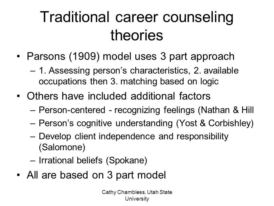Cathy Chambless, Utah State University Traditional career counseling theories Parsons (1909) model uses 3 part approach –1. Assessing persons characte