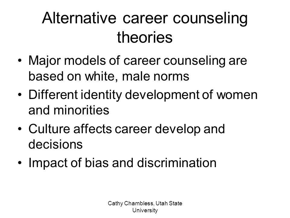 Cathy Chambless, Utah State University Alternative career counseling theories Major models of career counseling are based on white, male norms Differe
