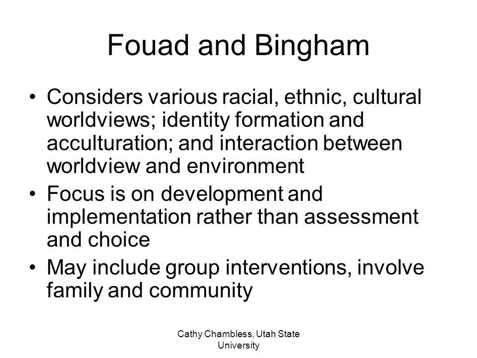 Cathy Chambless, Utah State University Fouad and Bingham Considers various racial, ethnic, cultural worldviews; identity formation and acculturation;
