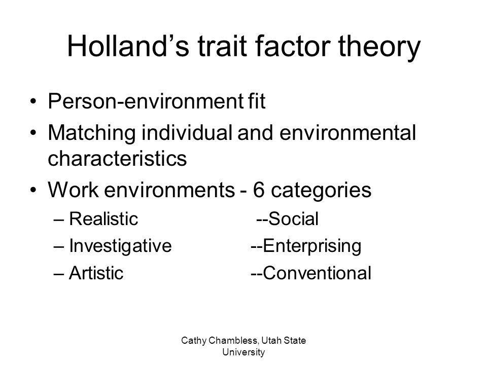 Cathy Chambless, Utah State University Minnesota Theory of Work Adjustment Each individual has unique set of traits Occupations require specific characteristics Matching is possible; assumes traits can be measured Closer the match the better likelihood of success.