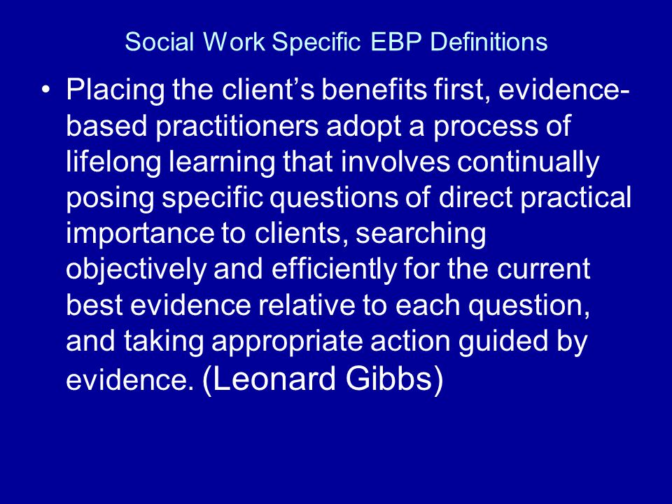 Social Work Specific EBP Definitions Placing the clients benefits first, evidence- based practitioners adopt a process of lifelong learning that invol