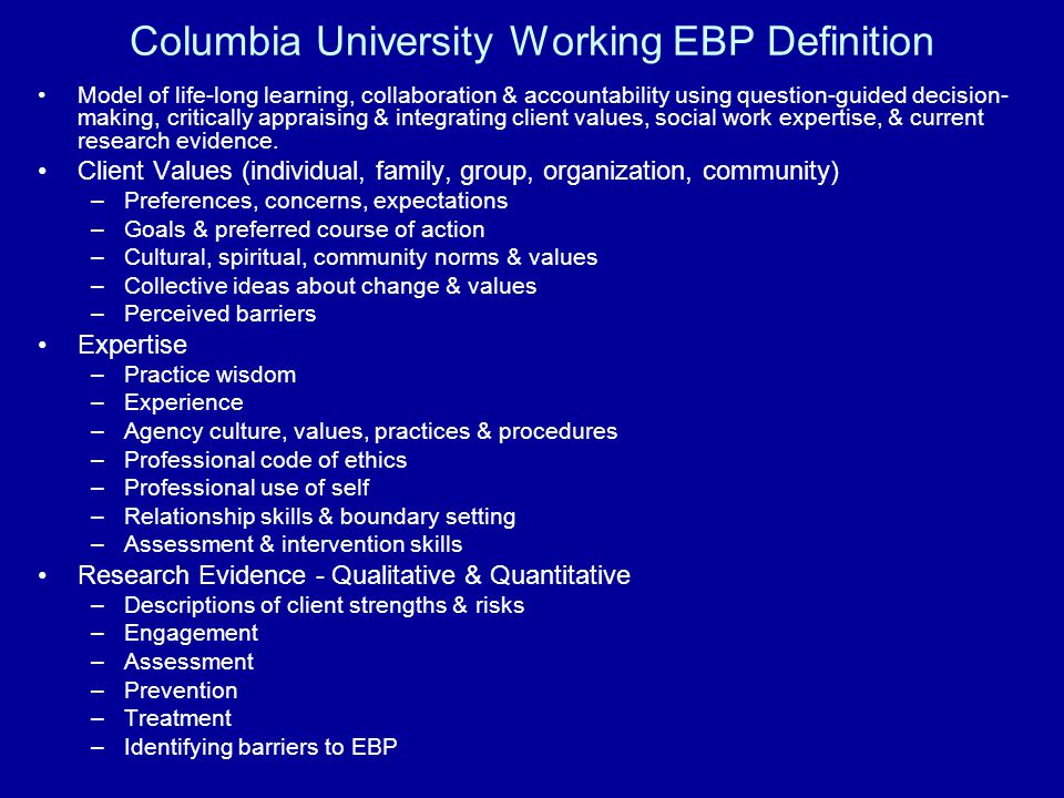 Columbia University Working EBP Definition Model of life-long learning, collaboration & accountability using question-guided decision- making, critica