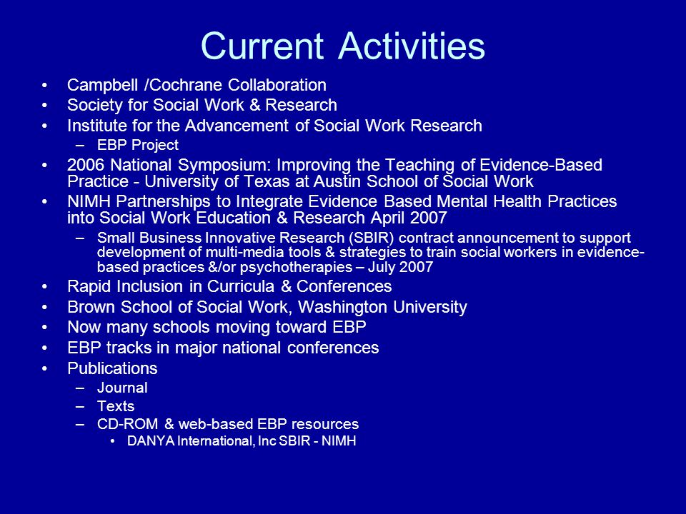 Current Activities Campbell /Cochrane Collaboration Society for Social Work & Research Institute for the Advancement of Social Work Research –EBP Proj