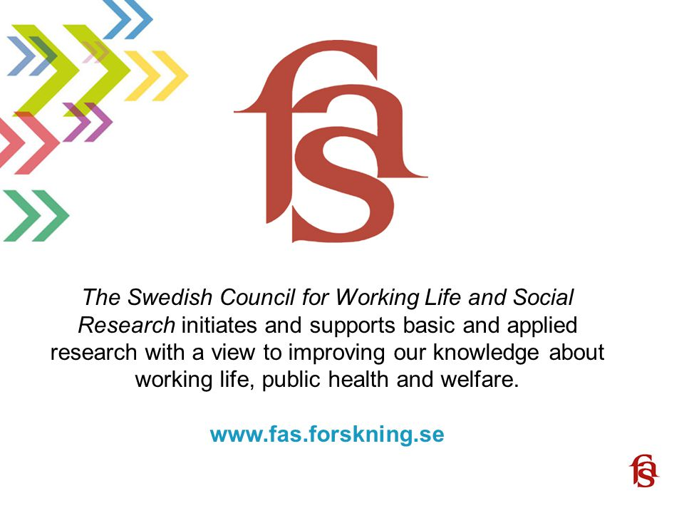 www.fas.forskning.se The Swedish Council for Working Life and Social Research initiates and supports basic and applied research with a view to improving our knowledge about working life, public health and welfare.