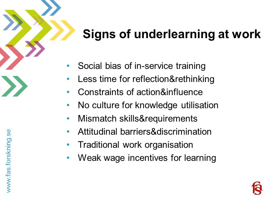 www.fas.forskning.se Signs of underlearning at work Social bias of in-service training Less time for reflection&rethinking Constraints of action&influence No culture for knowledge utilisation Mismatch skills&requirements Attitudinal barriers&discrimination Traditional work organisation Weak wage incentives for learning