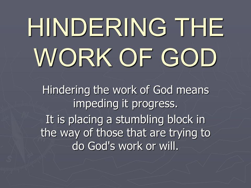 HINDERING THE WORK OF GOD Hindering the work of God means impeding it progress.